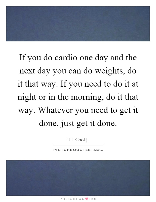If you do cardio one day and the next day you can do weights, do it that way. If you need to do it at night or in the morning, do it that way. Whatever you need to get it done, just get it done Picture Quote #1