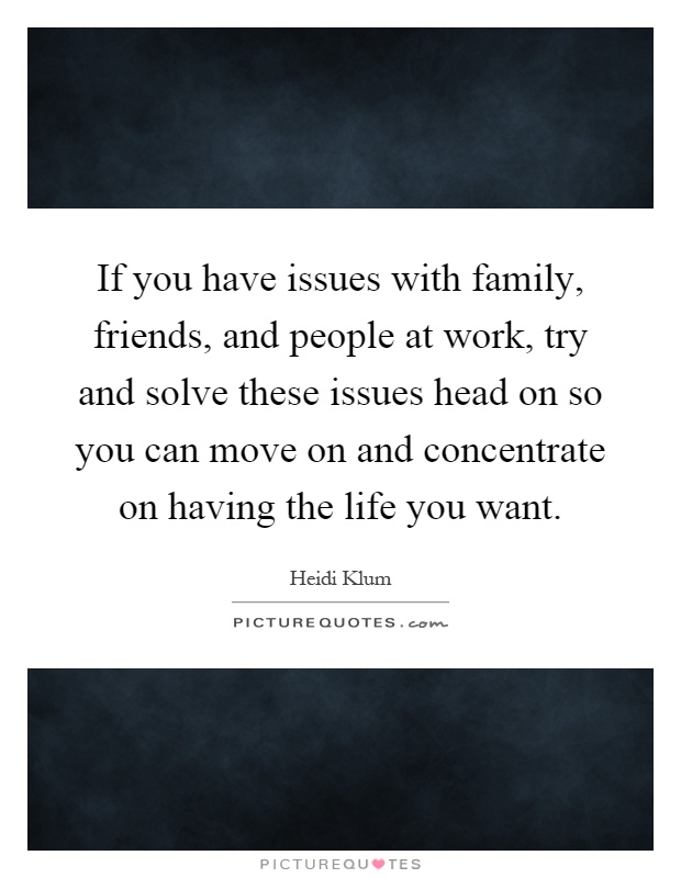 If you have issues with family, friends, and people at work, try and solve these issues head on so you can move on and concentrate on having the life you want Picture Quote #1