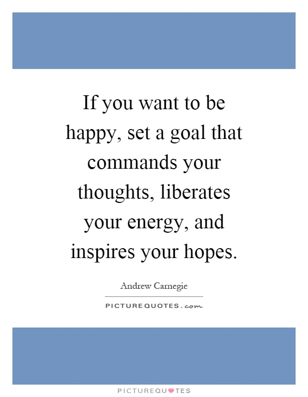 If you want to be happy, set a goal that commands your thoughts, liberates your energy, and inspires your hopes Picture Quote #1