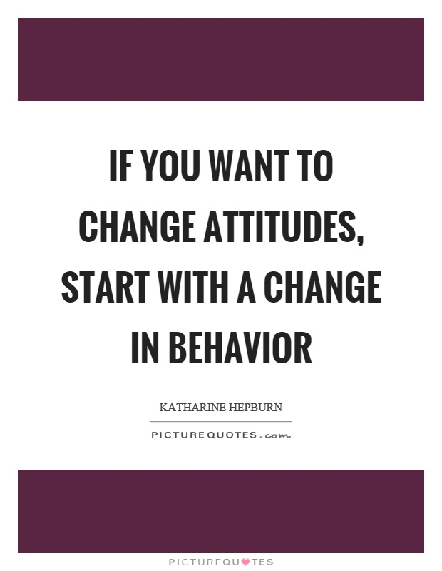 If you want to change attitudes, start with a change in behavior Picture Quote #1