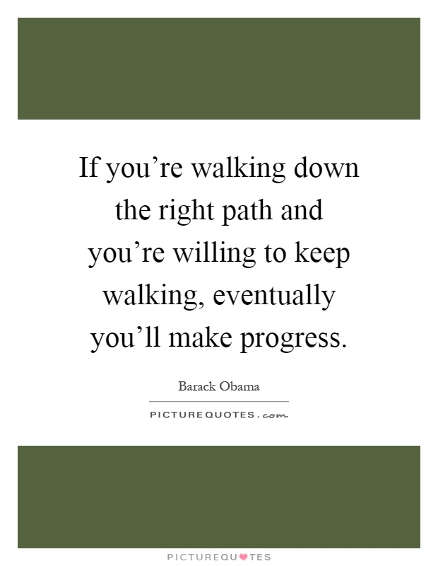 If you're walking down the right path and you're willing to keep walking, eventually you'll make progress Picture Quote #1