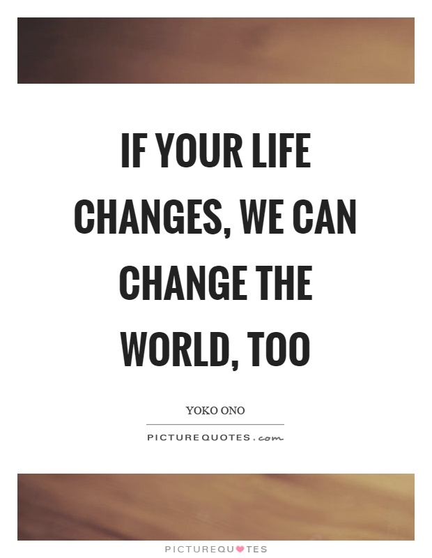If your life changes, we can change the world, too Picture Quote #1