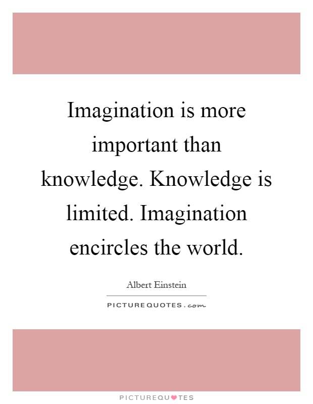 essay imagination versus knowledge Imagination essays the world is but a canvas to the imagination- henry david thoreau knowledge is limited imagination encircles the world, albert einstein was once quoted as saying this particular journey of the mind not only deadens the boredom of existence, but also may lead one.