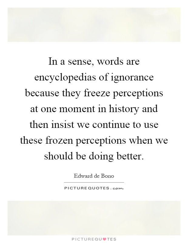 In a sense, words are encyclopedias of ignorance because they freeze perceptions at one moment in history and then insist we continue to use these frozen perceptions when we should be doing better Picture Quote #1