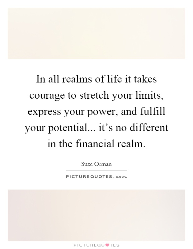 In all realms of life it takes courage to stretch your limits, express your power, and fulfill your potential... it's no different in the financial realm Picture Quote #1