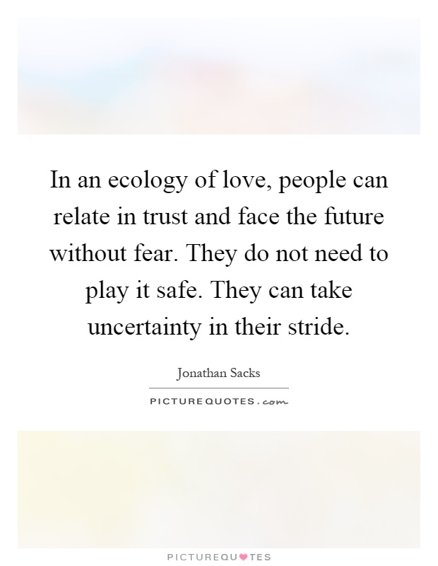 In an ecology of love, people can relate in trust and face the future without fear. They do not need to play it safe. They can take uncertainty in their stride Picture Quote #1