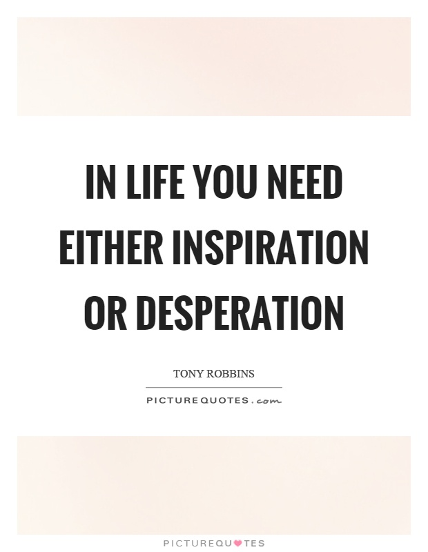 In life you need either inspiration or desperation Picture Quote #1