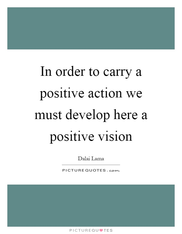 In order to carry a positive action we must develop here a positive vision Picture Quote #1