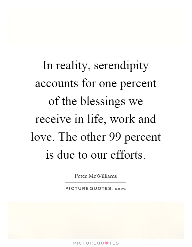 In reality, serendipity accounts for one percent of the blessings we receive in life, work and love. The other 99 percent is due to our efforts Picture Quote #1