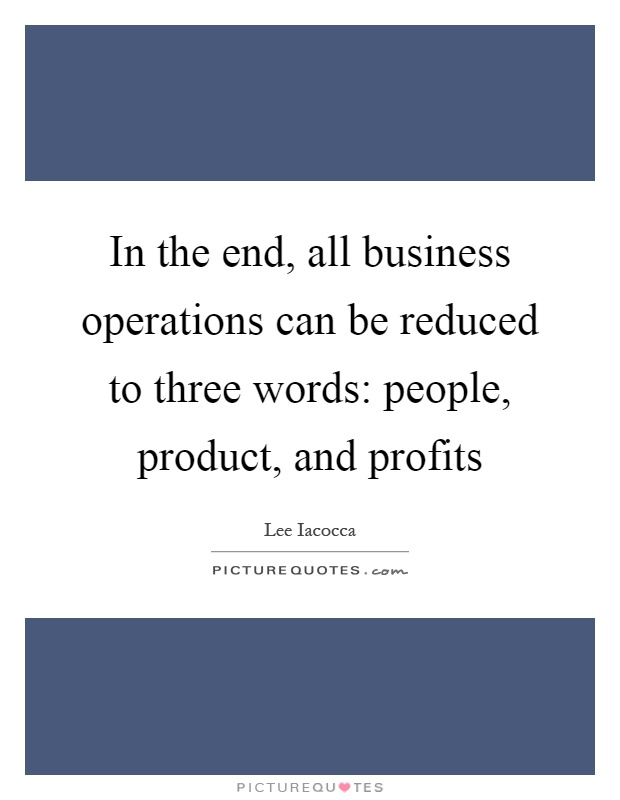 In the end, all business operations can be reduced to three words: people, product, and profits Picture Quote #1