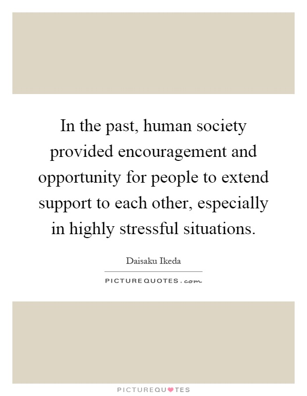 In the past, human society provided encouragement and opportunity for people to extend support to each other, especially in highly stressful situations Picture Quote #1