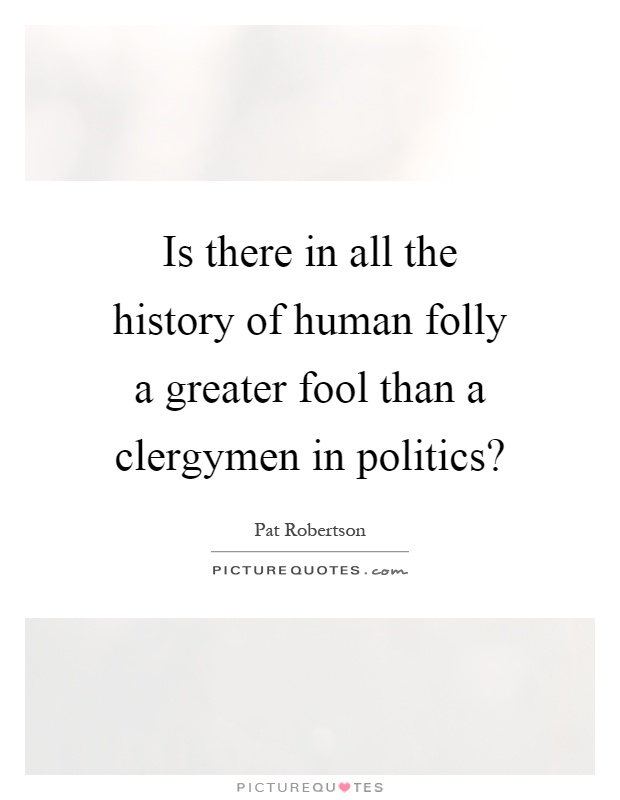 Is there in all the history of human folly a greater fool than a clergymen in politics? Picture Quote #1
