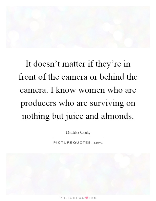 It doesn't matter if they're in front of the camera or behind the camera. I know women who are producers who are surviving on nothing but juice and almonds Picture Quote #1
