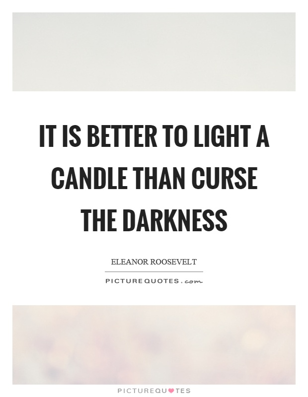 It is better to light a candle than curse the darkness Picture Quote #1