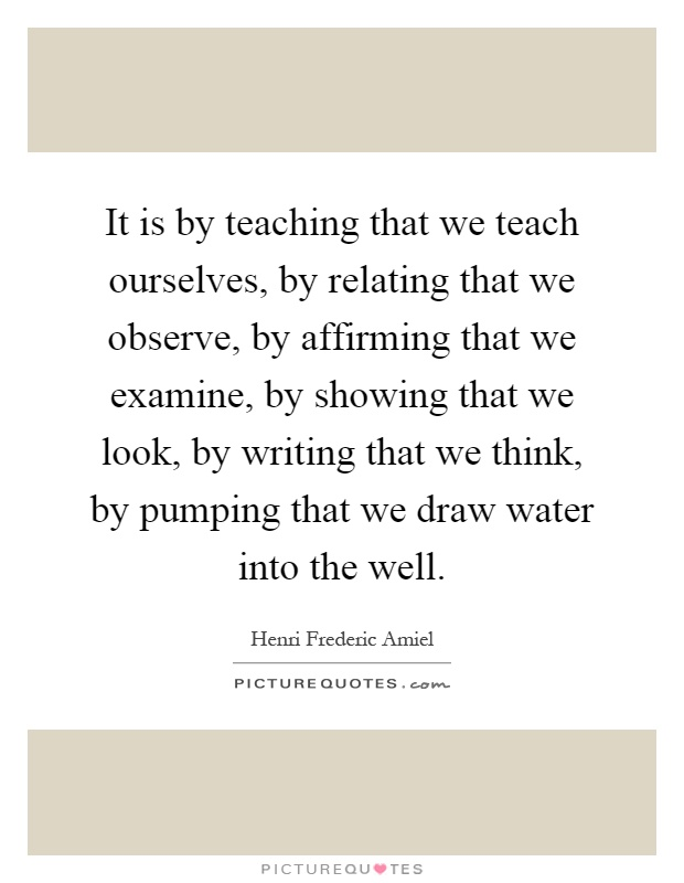 It is by teaching that we teach ourselves, by relating that we observe, by affirming that we examine, by showing that we look, by writing that we think, by pumping that we draw water into the well Picture Quote #1