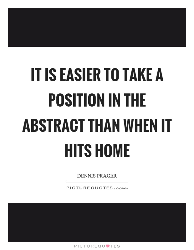 It is easier to take a position in the abstract than when it hits home Picture Quote #1
