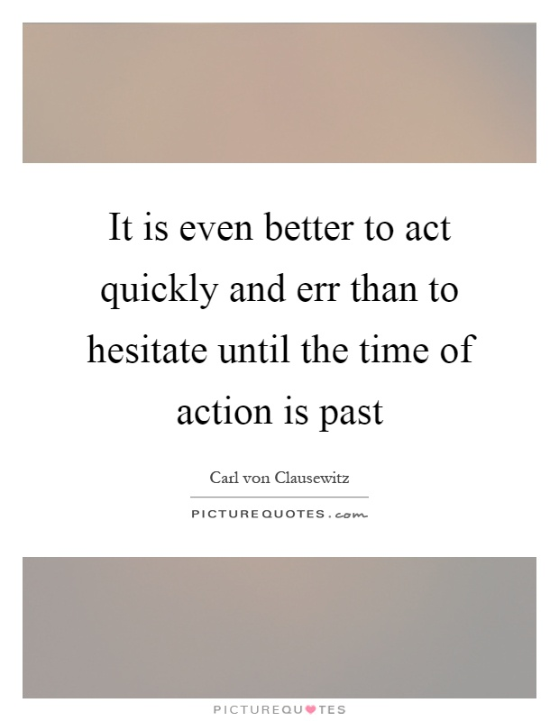 It is even better to act quickly and err than to hesitate until the time of action is past Picture Quote #1