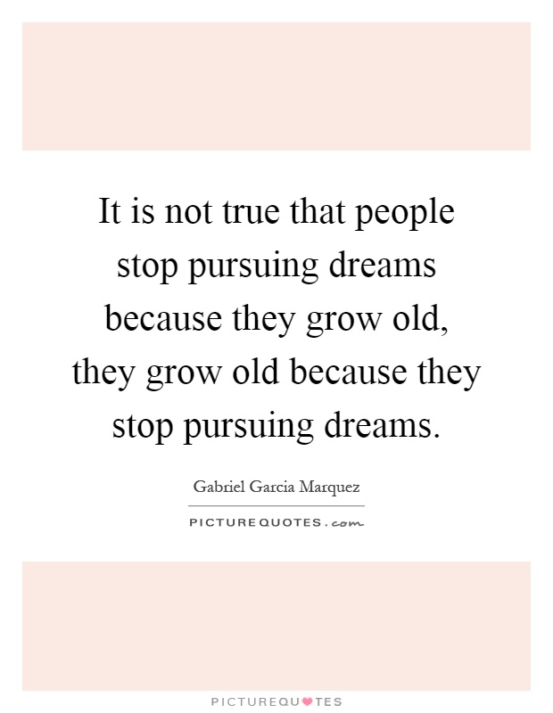 It is not true that people stop pursuing dreams because they grow old, they grow old because they stop pursuing dreams Picture Quote #1