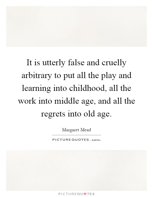 It is utterly false and cruelly arbitrary to put all the play and learning into childhood, all the work into middle age, and all the regrets into old age Picture Quote #1
