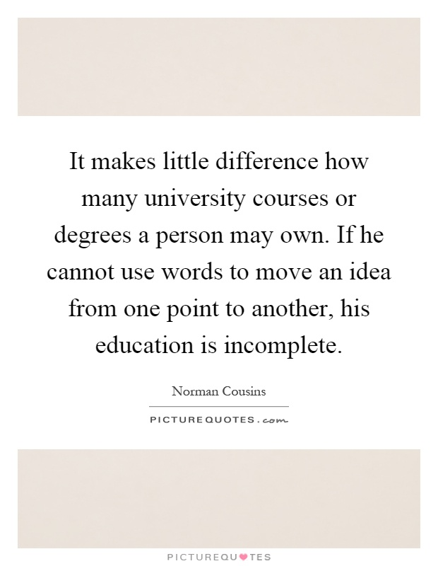 It makes little difference how many university courses or degrees a person may own. If he cannot use words to move an idea from one point to another, his education is incomplete Picture Quote #1