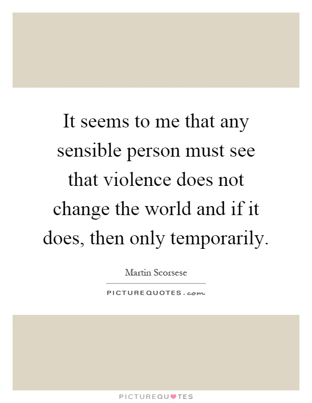 It seems to me that any sensible person must see that violence does not change the world and if it does, then only temporarily Picture Quote #1