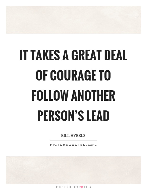 It takes a great deal of courage to follow another person's lead Picture Quote #1