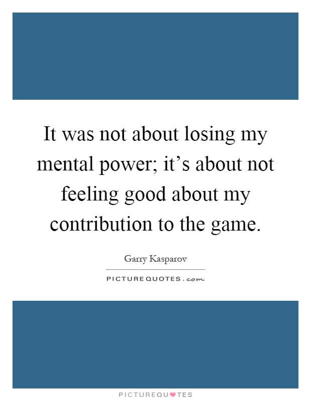 It was not about losing my mental power; it's about not feeling good about my contribution to the game Picture Quote #1