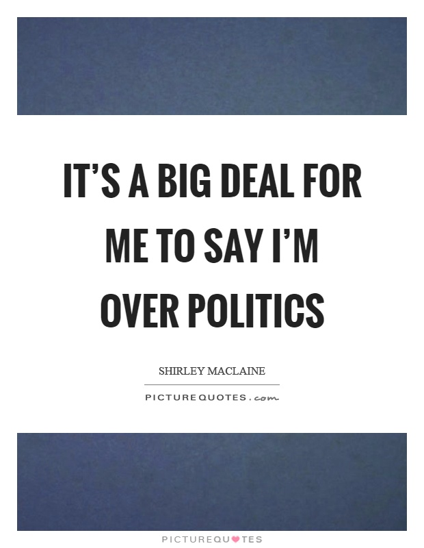 It's a big deal for me to say I'm over politics Picture Quote #1
