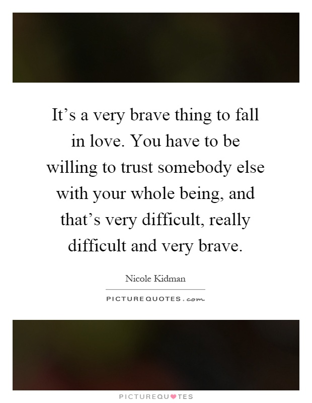 It's a very brave thing to fall in love. You have to be willing to trust somebody else with your whole being, and that's very difficult, really difficult and very brave Picture Quote #1