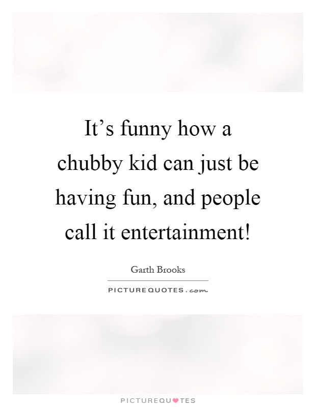 It's funny how a chubby kid can just be having fun, and people call it entertainment! Picture Quote #1