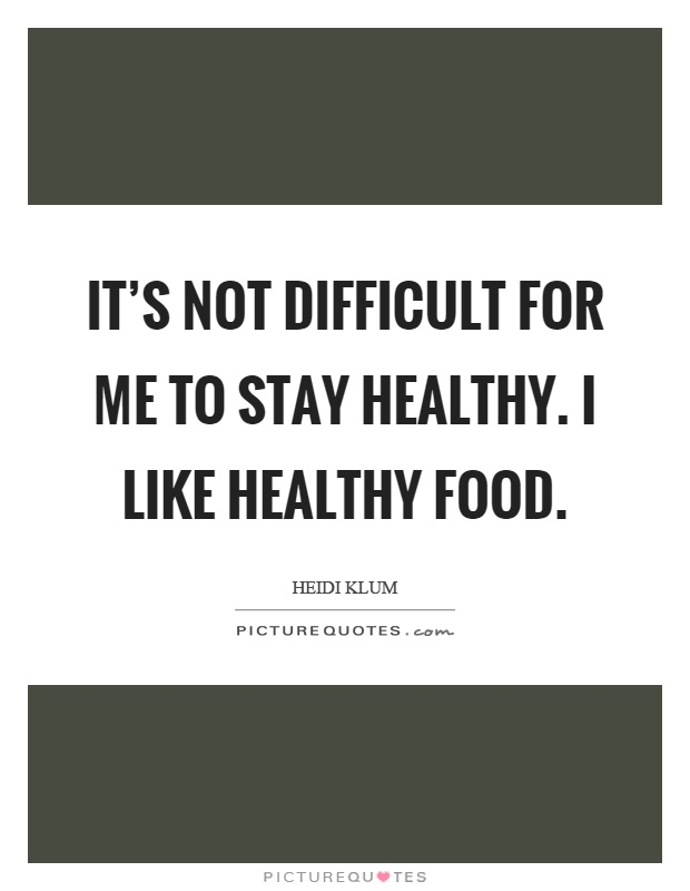 It's not difficult for me to stay healthy. I like healthy food Picture Quote #1