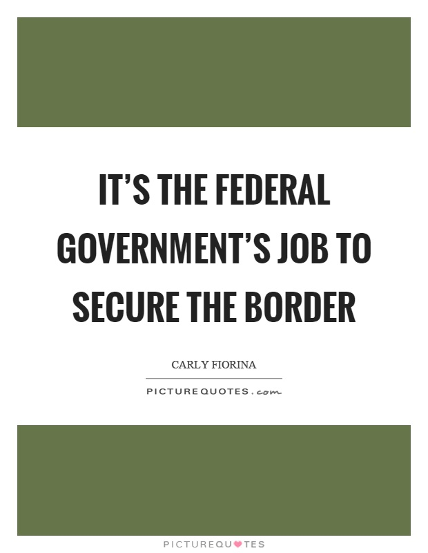 It's the federal government's job to secure the border Picture Quote #1