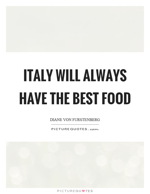 Italy Quotes Glamorous Italy Will Always Have The Best Food  Picture Quotes
