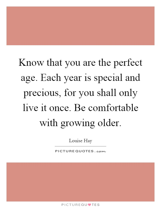 Know that you are the perfect age. Each year is special and precious, for you shall only live it once. Be comfortable with growing older Picture Quote #1