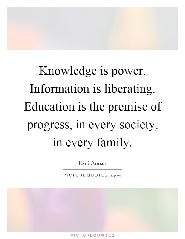 Knowledge is power. Information is liberating. Education is the premise of progress, in every society, in every family Picture Quote #1
