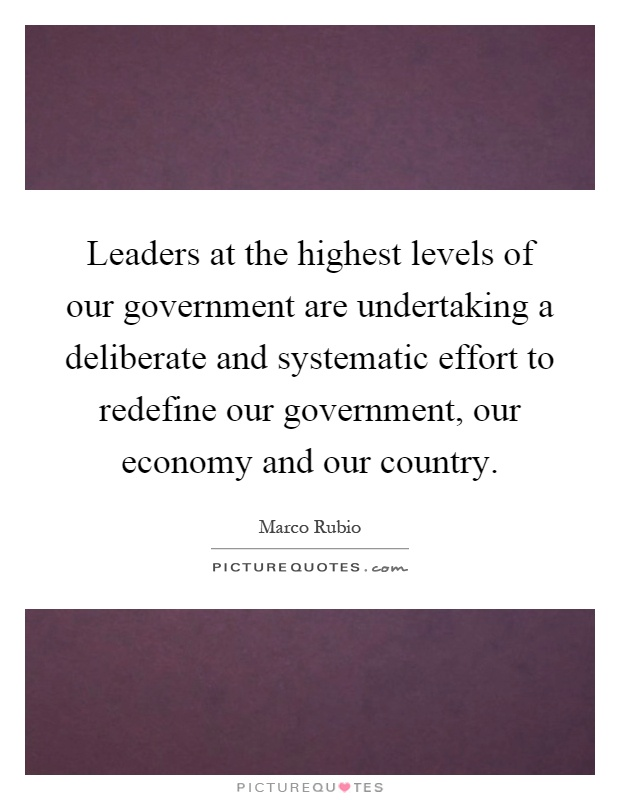 Leaders at the highest levels of our government are undertaking a deliberate and systematic effort to redefine our government, our economy and our country Picture Quote #1