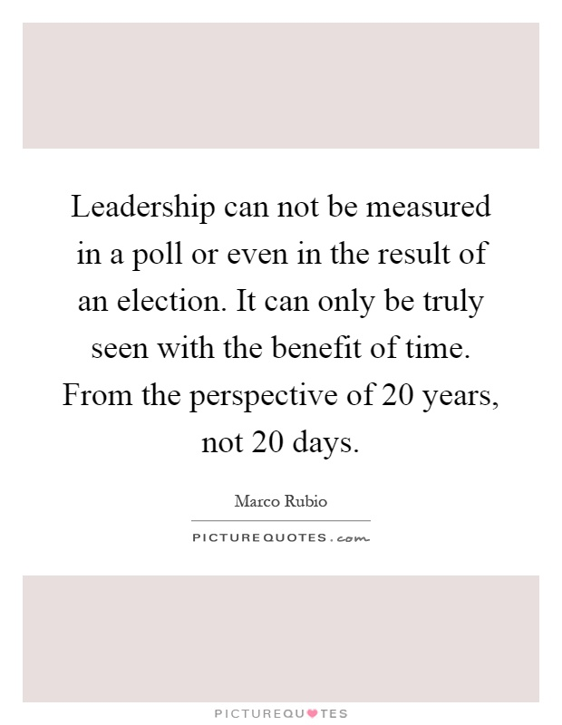 Leadership can not be measured in a poll or even in the result of an election. It can only be truly seen with the benefit of time. From the perspective of 20 years, not 20 days Picture Quote #1