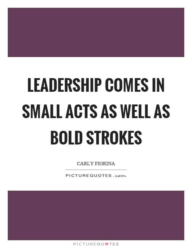 Leadership comes in small acts as well as bold strokes Picture Quote #1
