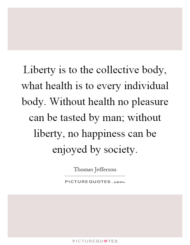 Liberty is to the collective body, what health is to every individual body. Without health no pleasure can be tasted by man; without liberty, no happiness can be enjoyed by society Picture Quote #1