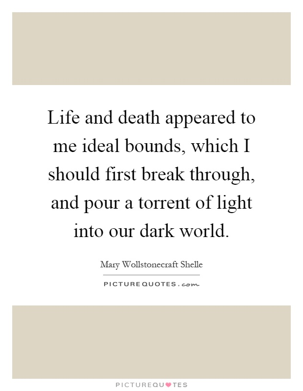 Life and death appeared to me ideal bounds, which I should first break through, and pour a torrent of light into our dark world Picture Quote #1