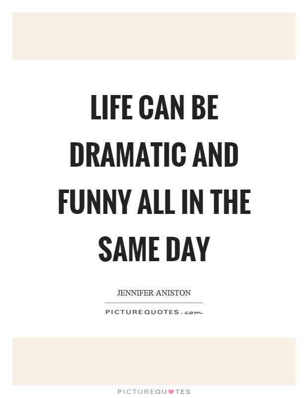 Life can be dramatic and funny all in the same day Picture Quote #1