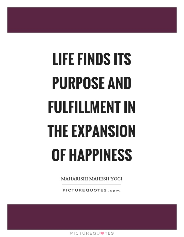 Life finds its purpose and fulfillment in the expansion of happiness Picture Quote #1