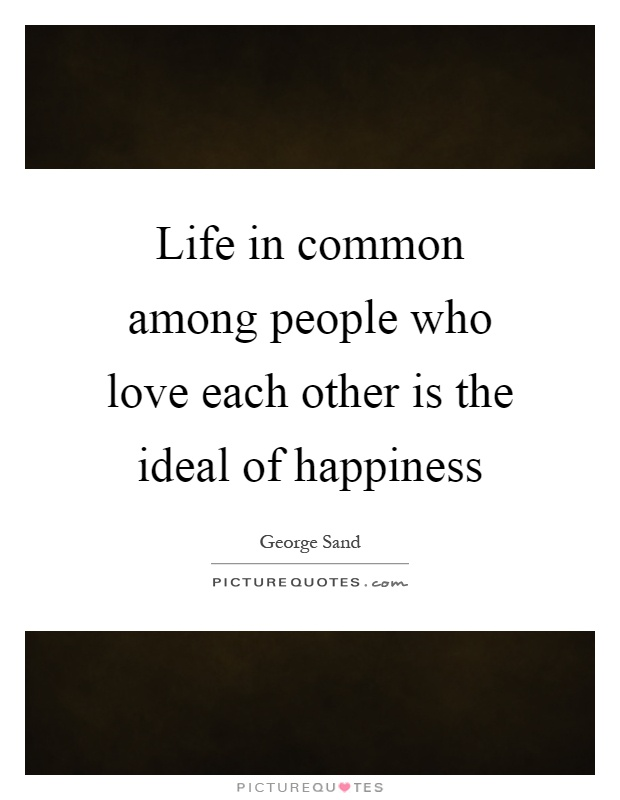 Life in common among people who love each other is the ideal of happiness Picture Quote #1