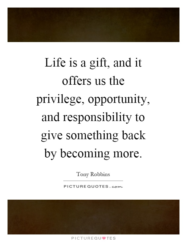Life is a gift, and it offers us the privilege, opportunity, and responsibility to give something back by becoming more Picture Quote #1