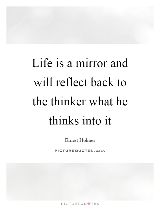 Life is a mirror and will reflect back to the thinker what he thinks into it Picture Quote #1