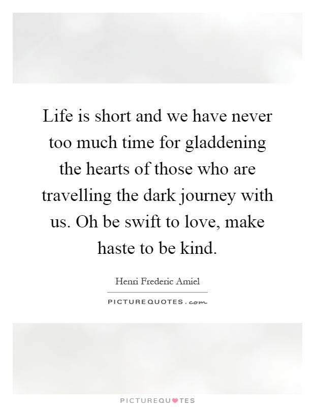 Life is short and we have never too much time for gladdening the hearts of those who are travelling the dark journey with us. Oh be swift to love, make haste to be kind Picture Quote #1