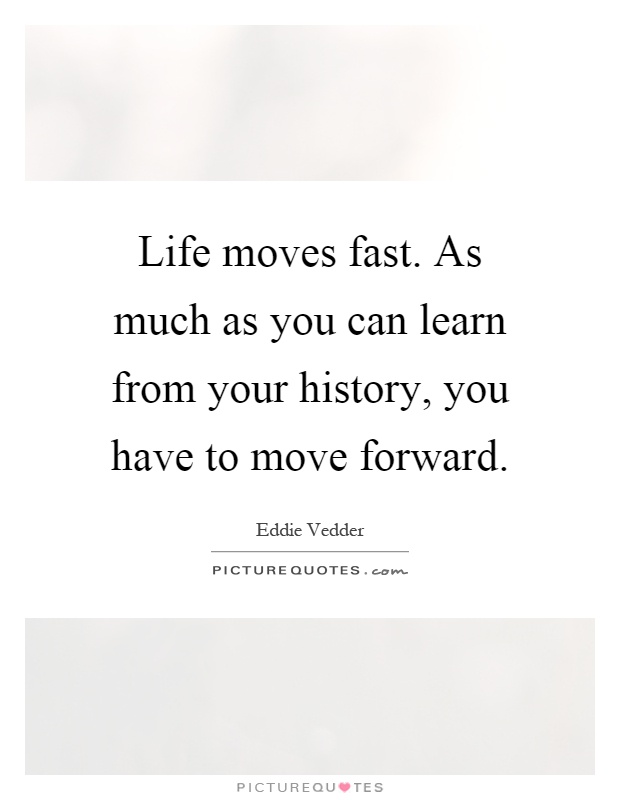 Life moves fast  As much as you can learn from your history, you