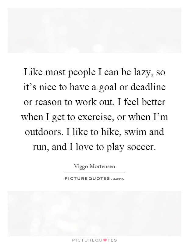 Like most people I can be lazy, so it's nice to have a goal or deadline or reason to work out. I feel better when I get to exercise, or when I'm outdoors. I like to hike, swim and run, and I love to play soccer Picture Quote #1