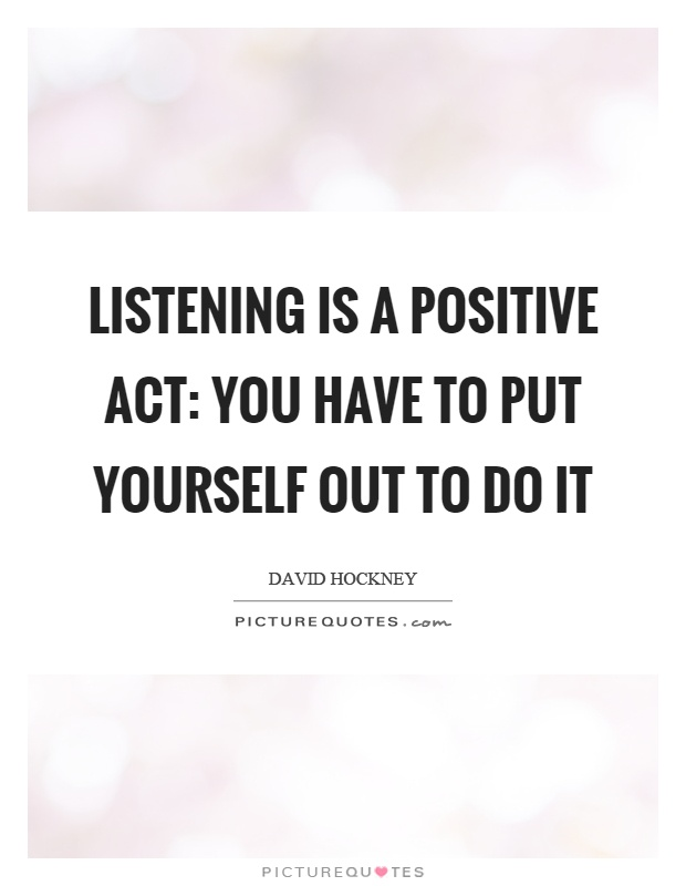 Listening is a positive act: you have to put yourself out to do it Picture Quote #1