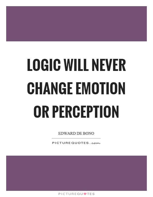 Logic will never change emotion or perception Picture Quote #1